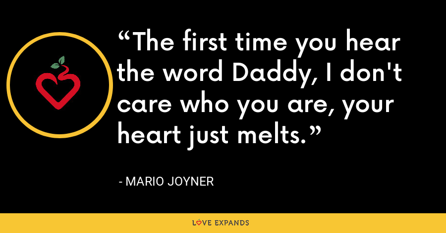 The first time you hear the word Daddy, I don't care who you are, your heart just melts. - Mario Joyner