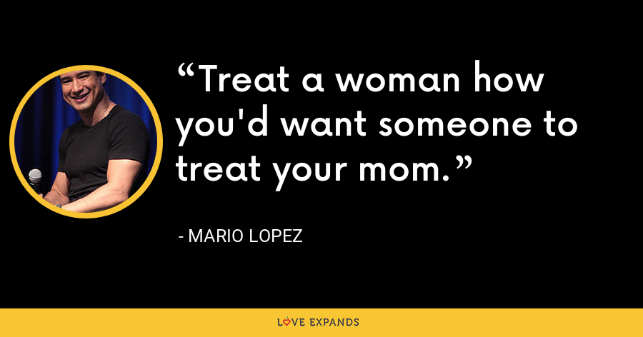 Treat a woman how you'd want someone to treat your mom. - Mario Lopez