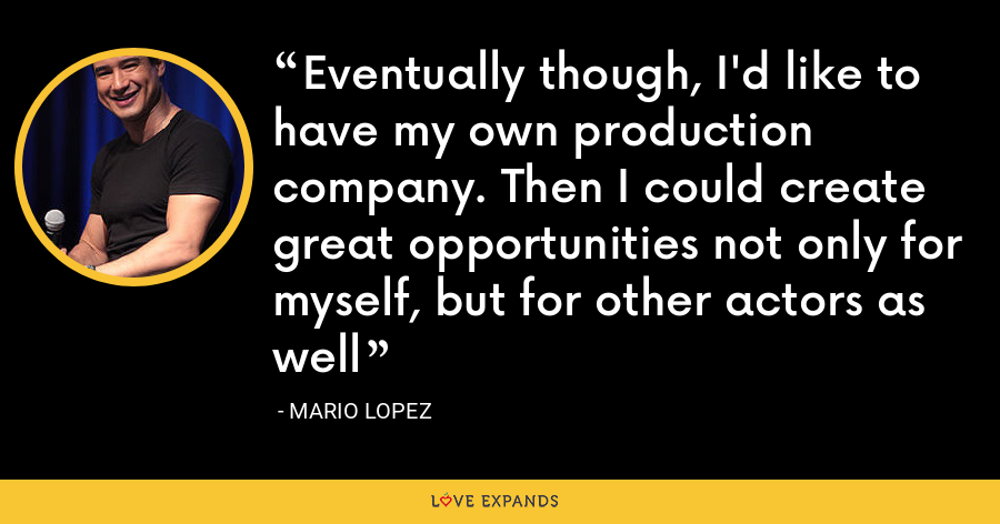 Eventually though, I'd like to have my own production company. Then I could create great opportunities not only for myself, but for other actors as well - Mario Lopez