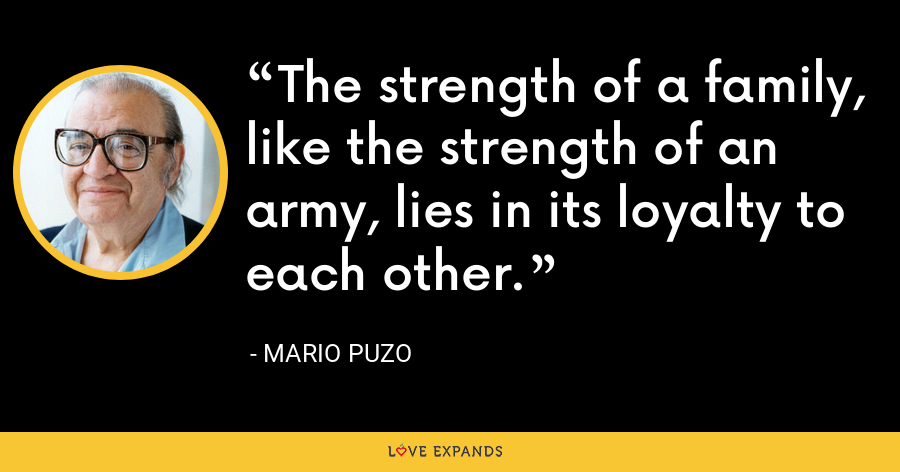 The strength of a family, like the strength of an army, lies in its loyalty to each other. - Mario Puzo