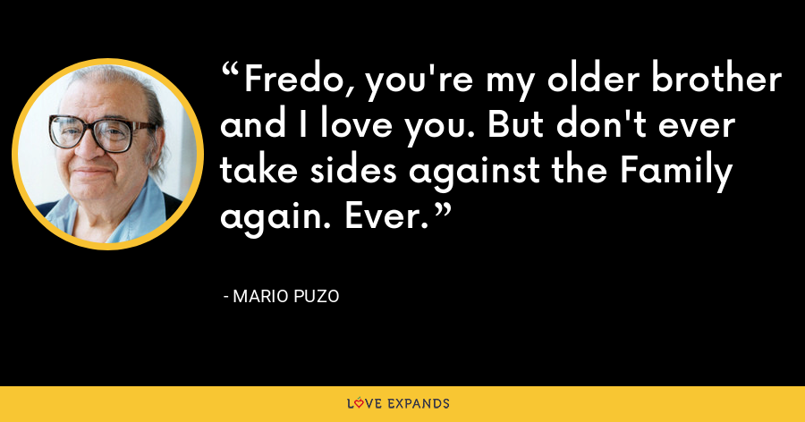 Fredo, you're my older brother and I love you. But don't ever take sides against the Family again. Ever. - Mario Puzo