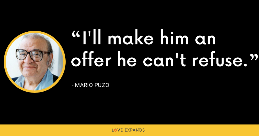 I'll make him an offer he can't refuse. - Mario Puzo