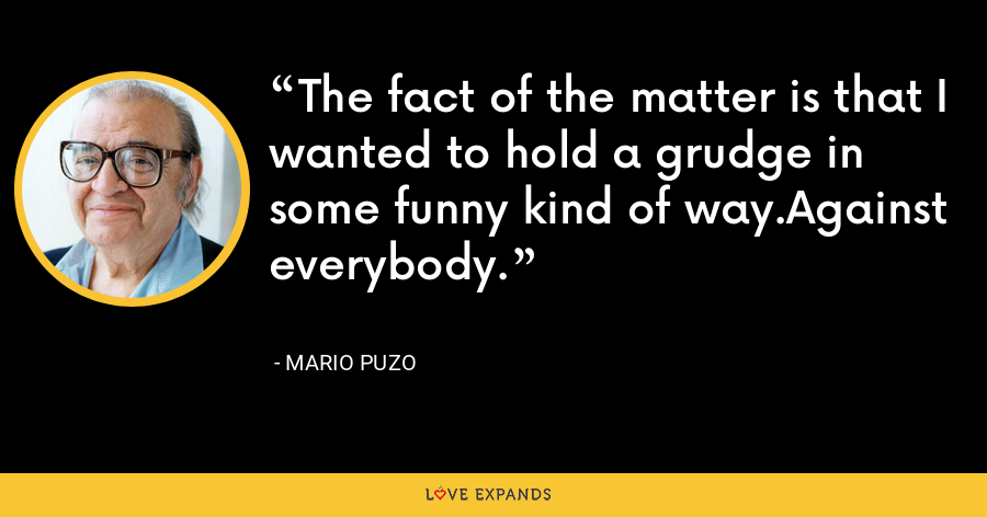 The fact of the matter is that I wanted to hold a grudge in some funny kind of way.Against everybody. - Mario Puzo