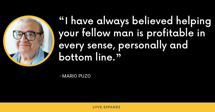 I have always believed helping your fellow man is profitable in every sense, personally and bottom line. - Mario Puzo