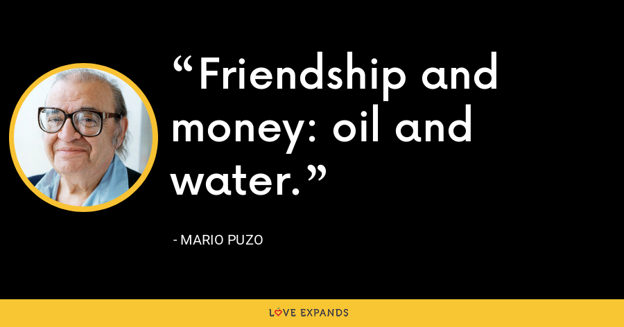 Friendship and money: oil and water. - Mario Puzo