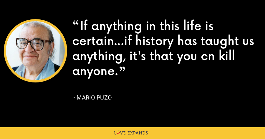 If anything in this life is certain...if history has taught us anything, it's that you cn kill anyone. - Mario Puzo
