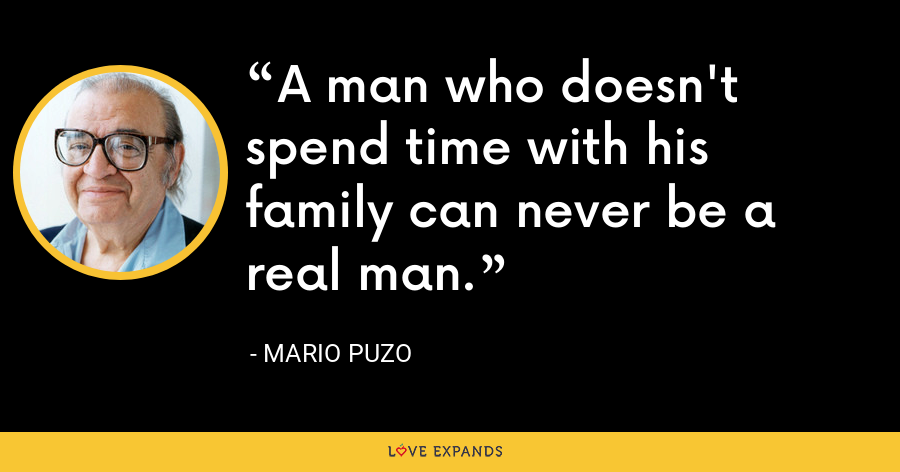 A man who doesn't spend time with his family can never be a real man. - Mario Puzo