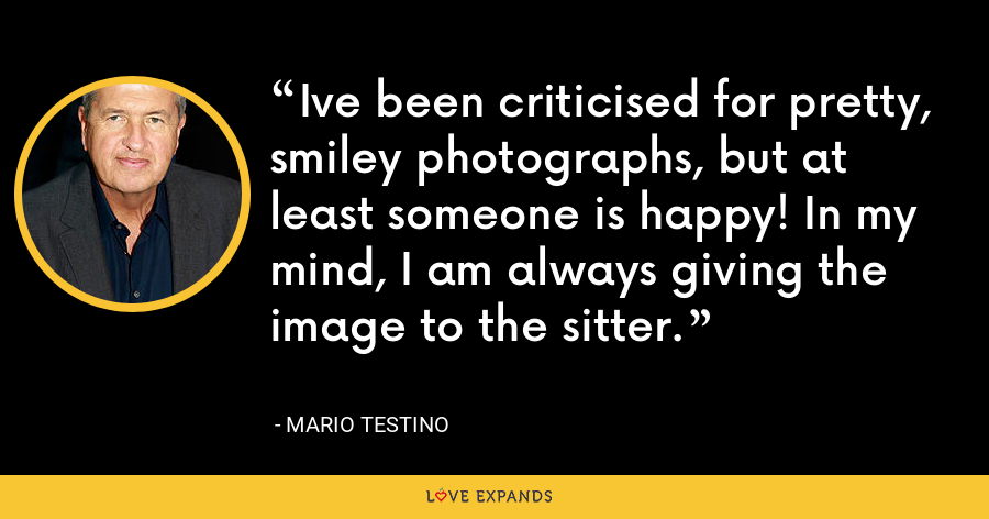 Ive been criticised for pretty, smiley photographs, but at least someone is happy! In my mind, I am always giving the image to the sitter. - Mario Testino