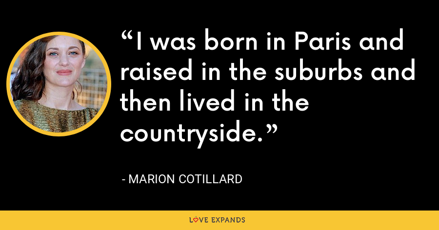 I was born in Paris and raised in the suburbs and then lived in the countryside. - Marion Cotillard