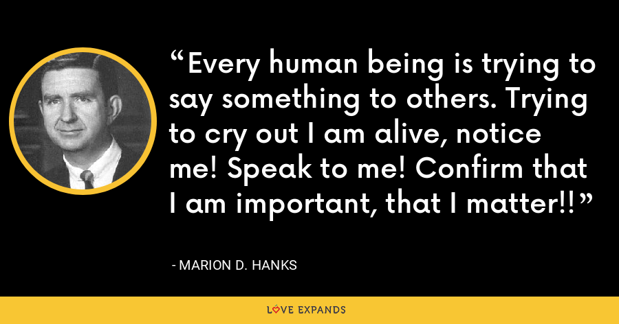 Every human being is trying to say something to others. Trying to cry out I am alive, notice me! Speak to me! Confirm that I am important, that I matter!! - Marion D. Hanks