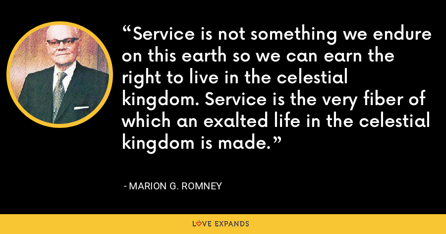 Service is not something we endure on this earth so we can earn the right to live in the celestial kingdom. Service is the very fiber of which an exalted life in the celestial kingdom is made. - Marion G. Romney