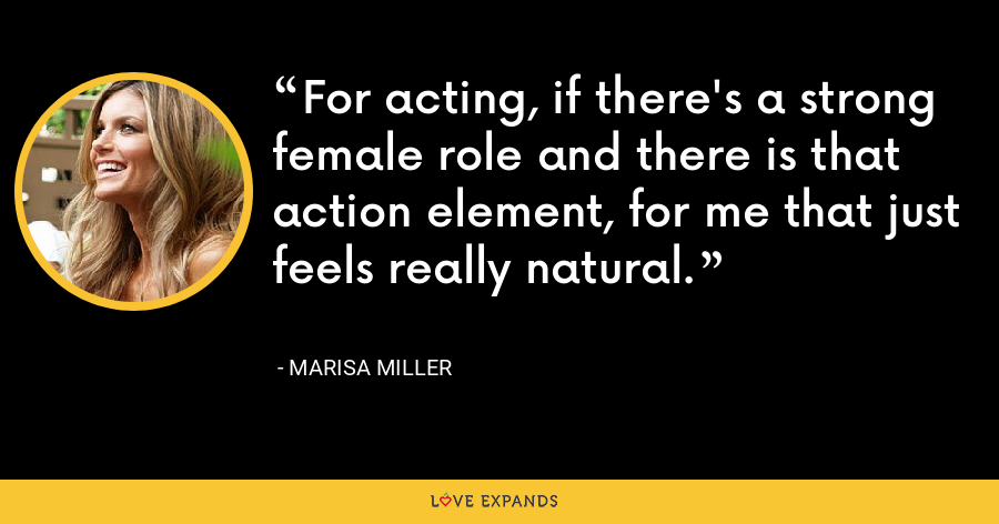 For acting, if there's a strong female role and there is that action element, for me that just feels really natural. - Marisa Miller