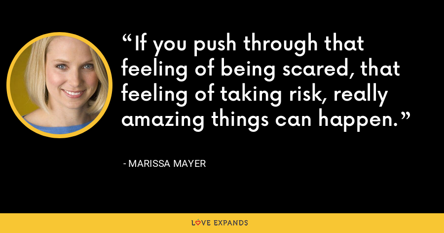 If you push through that feeling of being scared, that feeling of taking risk, really amazing things can happen. - Marissa Mayer