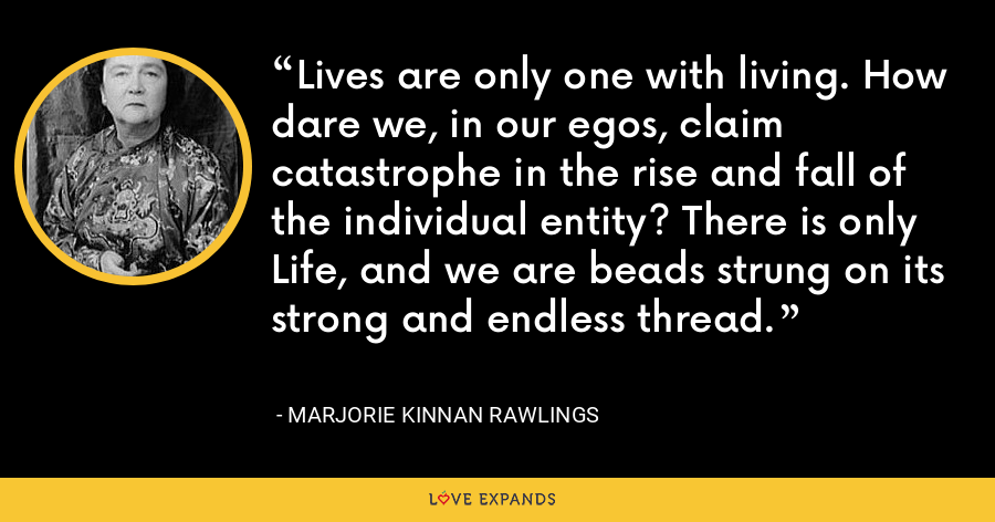 Lives are only one with living. How dare we, in our egos, claim catastrophe in the rise and fall of the individual entity? There is only Life, and we are beads strung on its strong and endless thread. - Marjorie Kinnan Rawlings