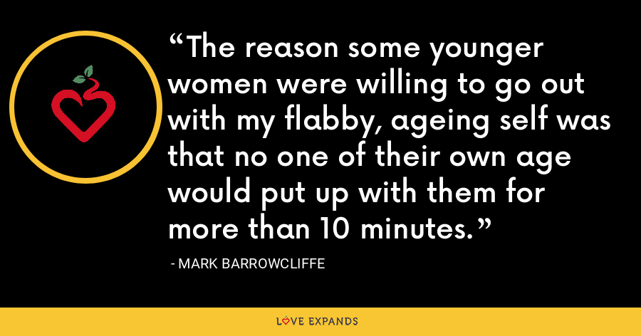 The reason some younger women were willing to go out with my flabby, ageing self was that no one of their own age would put up with them for more than 10 minutes. - Mark Barrowcliffe
