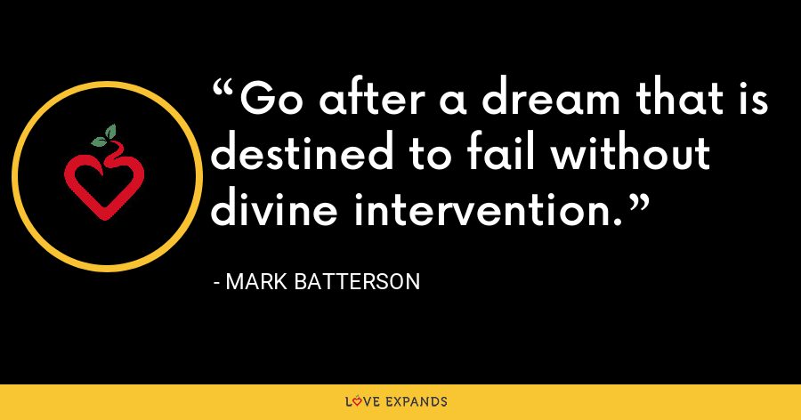 Go after a dream that is destined to fail without divine intervention. - Mark Batterson