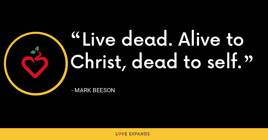 Live dead. Alive to Christ, dead to self. - Mark Beeson