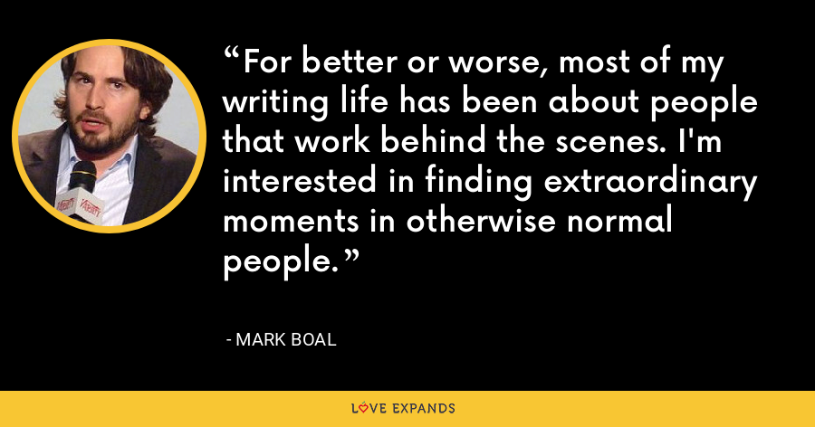 For better or worse, most of my writing life has been about people that work behind the scenes. I'm interested in finding extraordinary moments in otherwise normal people. - Mark Boal