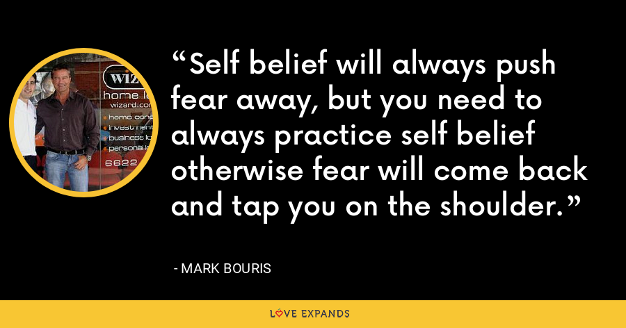 Self belief will always push fear away, but you need to always practice self belief otherwise fear will come back and tap you on the shoulder. - Mark Bouris