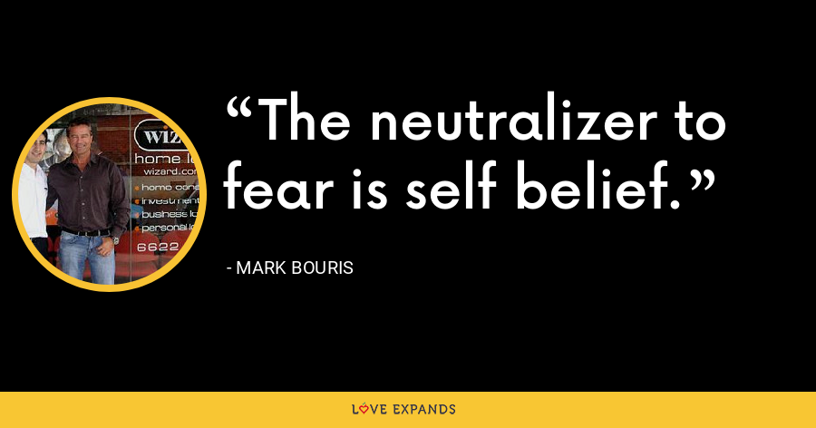 The neutralizer to fear is self belief. - Mark Bouris