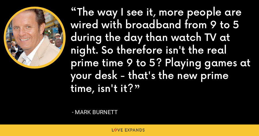 The way I see it, more people are wired with broadband from 9 to 5 during the day than watch TV at night. So therefore isn't the real prime time 9 to 5? Playing games at your desk - that's the new prime time, isn't it? - Mark Burnett