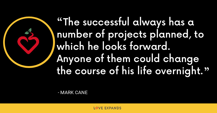 The successful always has a number of projects planned, to which he looks forward. Anyone of them could change the course of his life overnight. - Mark Cane