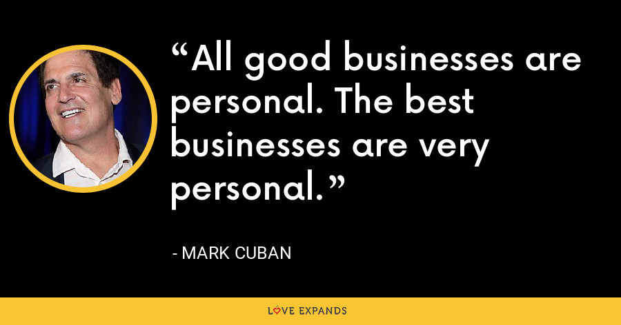 All good businesses are personal. The best businesses are very personal. - Mark Cuban
