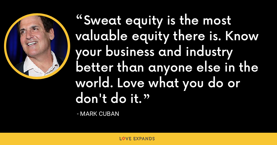 Sweat equity is the most valuable equity there is. Know your business and industry better than anyone else in the world. Love what you do or don't do it. - Mark Cuban