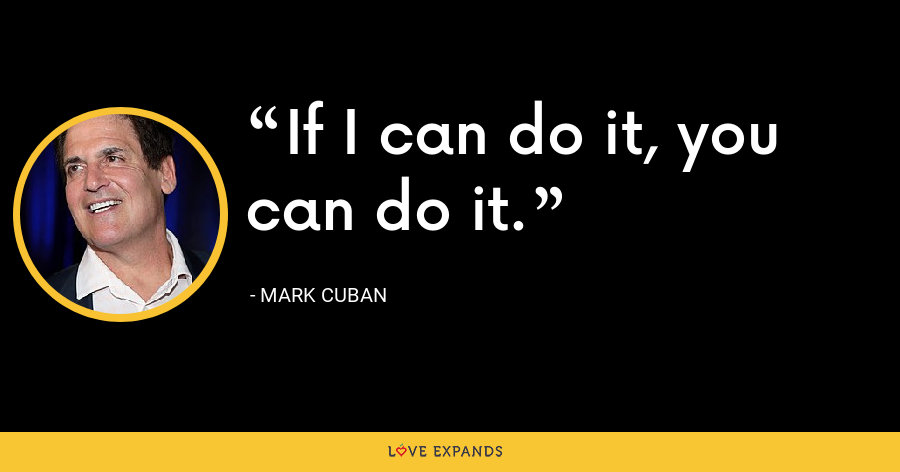 If I can do it, you can do it. - Mark Cuban