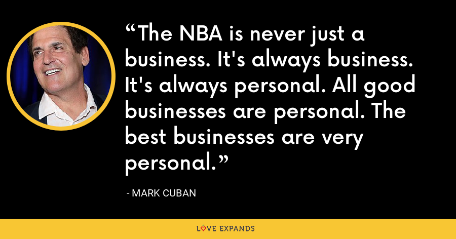 The NBA is never just a business. It's always business. It's always personal. All good businesses are personal. The best businesses are very personal. - Mark Cuban