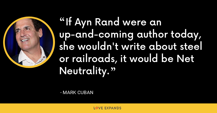 If Ayn Rand were an up-and-coming author today, she wouldn't write about steel or railroads, it would be Net Neutrality. - Mark Cuban