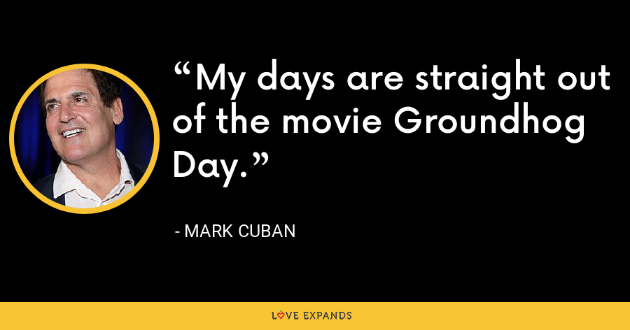 My days are straight out of the movie Groundhog Day. - Mark Cuban