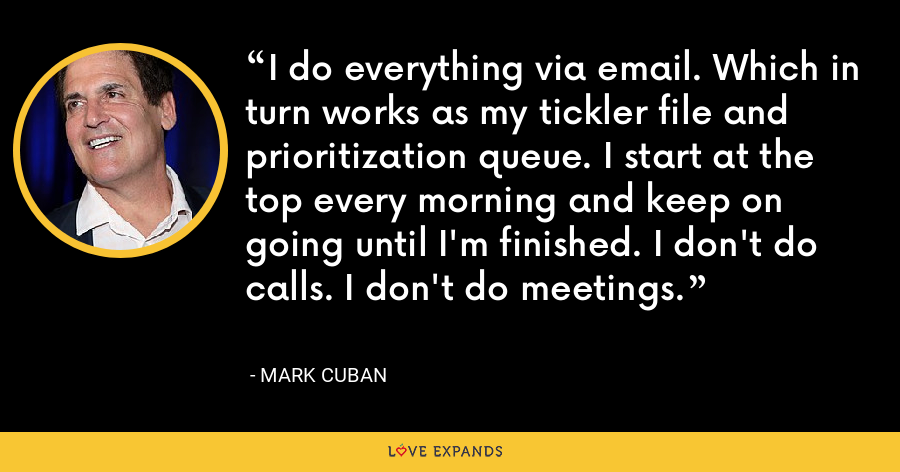 I do everything via email. Which in turn works as my tickler file and prioritization queue. I start at the top every morning and keep on going until I'm finished. I don't do calls. I don't do meetings. - Mark Cuban