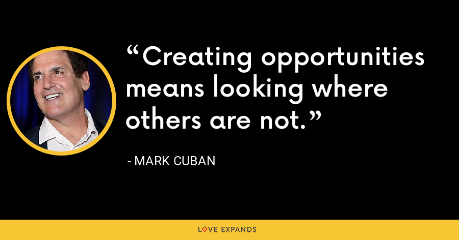Creating opportunities means looking where others are not. - Mark Cuban