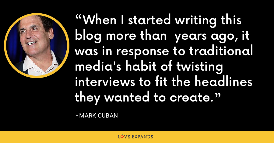 When I started writing this blog more than years ago, it was in response to traditional media's habit of twisting interviews to fit the headlines they wanted to create. - Mark Cuban