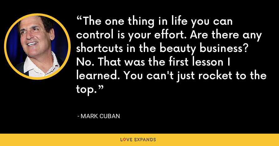 The one thing in life you can control is your effort. Are there any shortcuts in the beauty business? No. That was the first lesson I learned. You can't just rocket to the top. - Mark Cuban