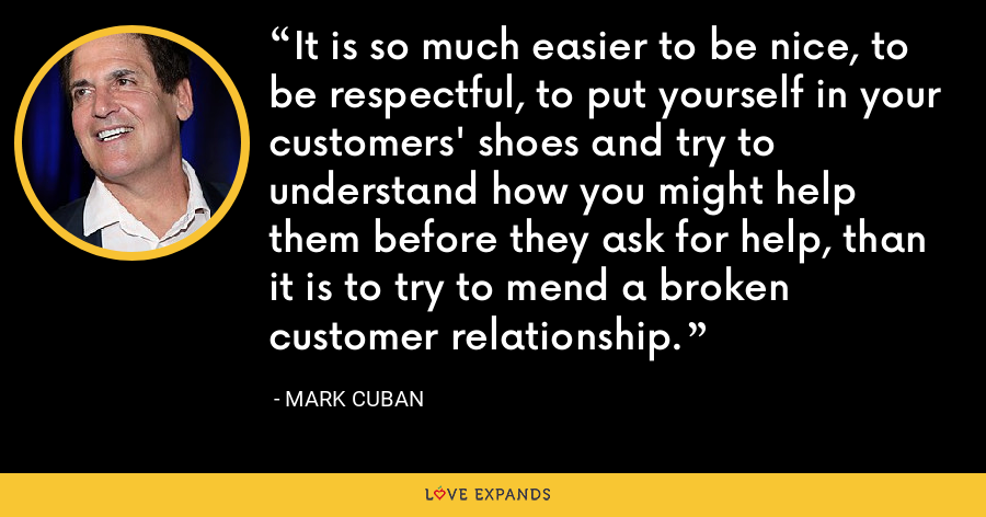 It is so much easier to be nice, to be respectful, to put yourself in your customers' shoes and try to understand how you might help them before they ask for help, than it is to try to mend a broken customer relationship. - Mark Cuban