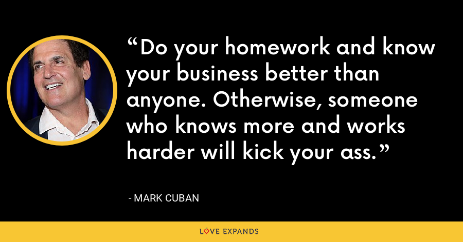 Do your homework and know your business better than anyone. Otherwise, someone who knows more and works harder will kick your ass. - Mark Cuban