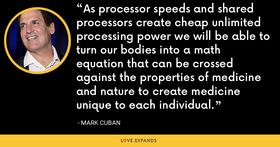 As processor speeds and shared processors create cheap unlimited processing power we will be able to turn our bodies into a math equation that can be crossed against the properties of medicine and nature to create medicine unique to each individual. - Mark Cuban