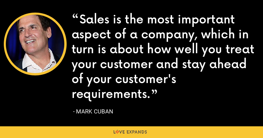 Sales is the most important aspect of a company, which in turn is about how well you treat your customer and stay ahead of your customer's requirements. - Mark Cuban
