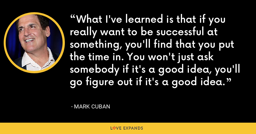 What I've learned is that if you really want to be successful at something, you'll find that you put the time in. You won't just ask somebody if it's a good idea, you'll go figure out if it's a good idea. - Mark Cuban