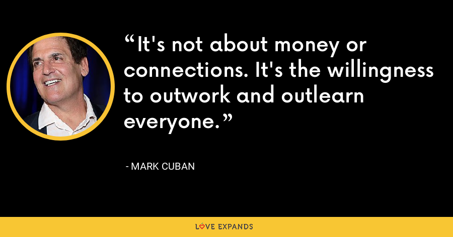 It's not about money or connections. It's the willingness to outwork and outlearn everyone. - Mark Cuban