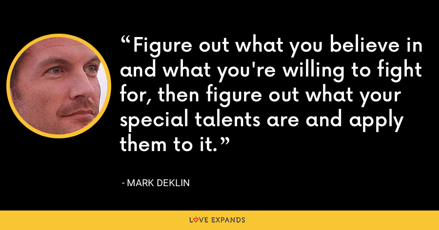 Figure out what you believe in and what you're willing to fight for, then figure out what your special talents are and apply them to it. - Mark Deklin