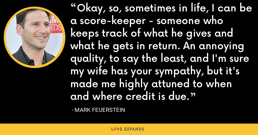 Okay, so, sometimes in life, I can be a score-keeper - someone who keeps track of what he gives and what he gets in return. An annoying quality, to say the least, and I'm sure my wife has your sympathy, but it's made me highly attuned to when and where credit is due. - Mark Feuerstein