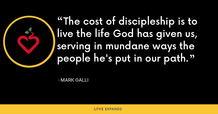 The cost of discipleship is to live the life God has given us, serving in mundane ways the people he's put in our path. - Mark Galli