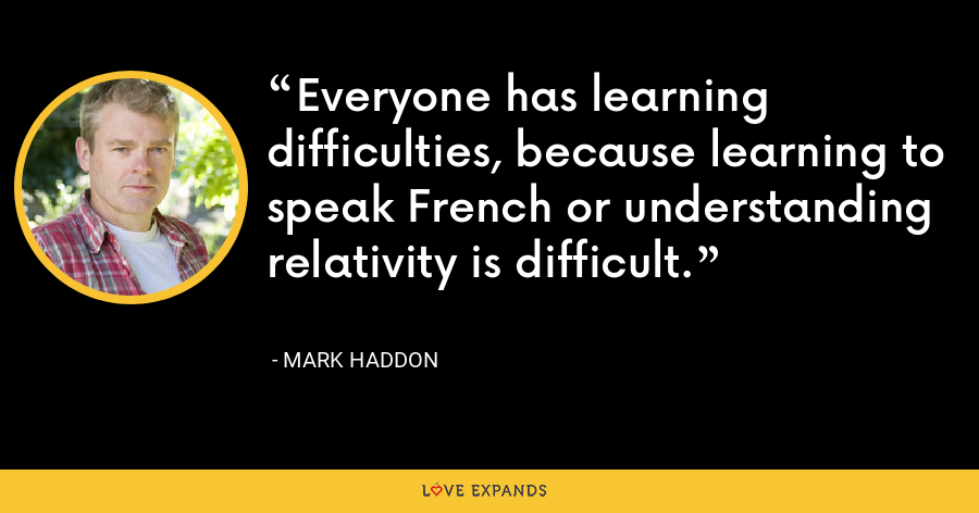 Everyone has learning difficulties, because learning to speak French or understanding relativity is difficult. - Mark Haddon