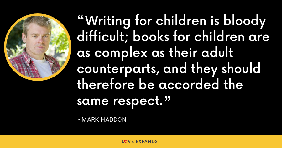 Writing for children is bloody difficult; books for children are as complex as their adult counterparts, and they should therefore be accorded the same respect. - Mark Haddon