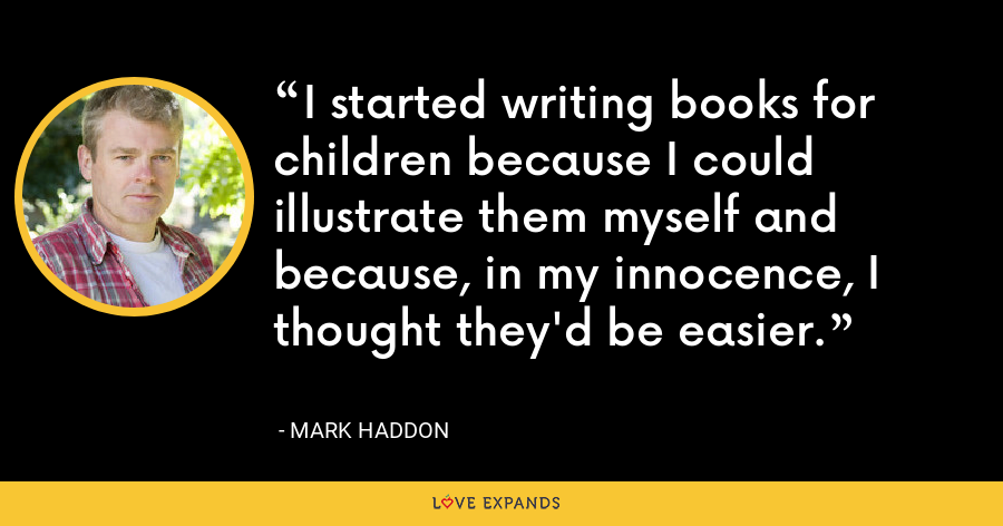 I started writing books for children because I could illustrate them myself and because, in my innocence, I thought they'd be easier. - Mark Haddon