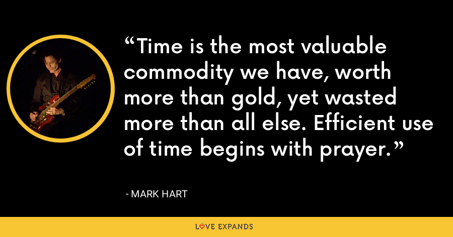 Time is the most valuable commodity we have, worth more than gold, yet wasted more than all else. Efficient use of time begins with prayer. - Mark Hart