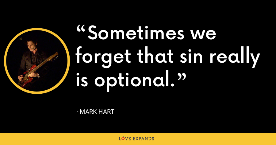Sometimes we forget that sin really is optional. - Mark Hart